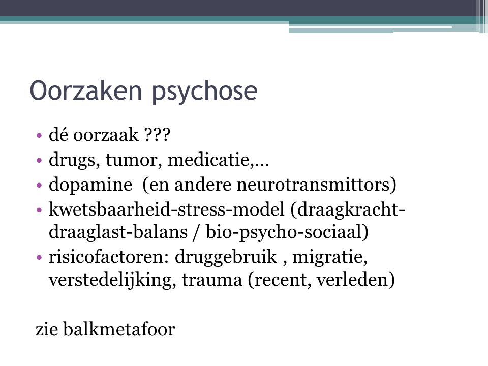 Oorzaken psychose dé oorzaak ??? drugs, tumor, medicatie,… dopamine (en andere neurotransmittors) kwetsbaarheid-stress-model (draagkracht- draaglast-b