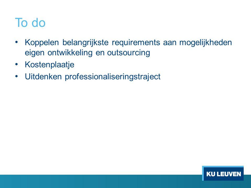 To do Koppelen belangrijkste requirements aan mogelijkheden eigen ontwikkeling en outsourcing Kostenplaatje Uitdenken professionaliseringstraject