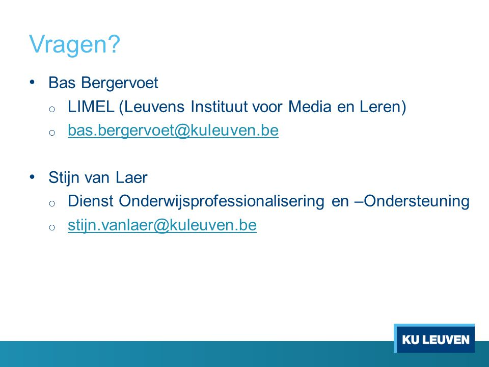 Vragen? Bas Bergervoet o LIMEL (Leuvens Instituut voor Media en Leren) o bas.bergervoet@kuleuven.be bas.bergervoet@kuleuven.be Stijn van Laer o Dienst