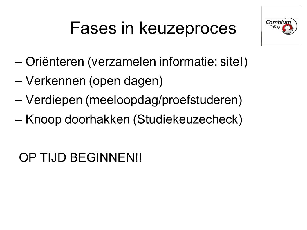 – Oriënteren (verzamelen informatie: site!) – Verkennen (open dagen) – Verdiepen (meeloopdag/proefstuderen) – Knoop doorhakken (Studiekeuzecheck) OP TIJD BEGINNEN!.