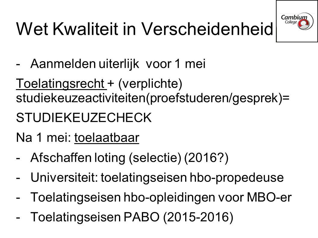 Wet Kwaliteit in Verscheidenheid -Aanmelden uiterlijk voor 1 mei Toelatingsrecht + (verplichte) studiekeuzeactiviteiten(proefstuderen/gesprek)= STUDIEKEUZECHECK Na 1 mei: toelaatbaar -Afschaffen loting (selectie) (2016?) -Universiteit: toelatingseisen hbo-propedeuse -Toelatingseisen hbo-opleidingen voor MBO-er -Toelatingseisen PABO (2015-2016)