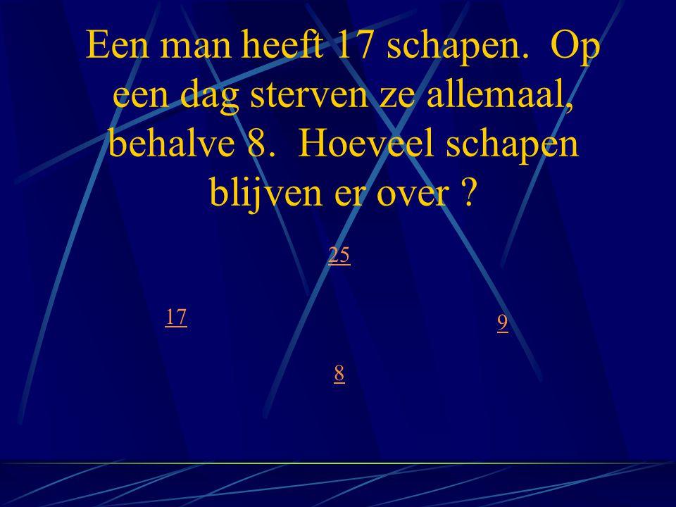 Een man heeft 17 schapen. Op een dag sterven ze allemaal, behalve 8. Hoeveel schapen blijven er over ? 17 8 9 25