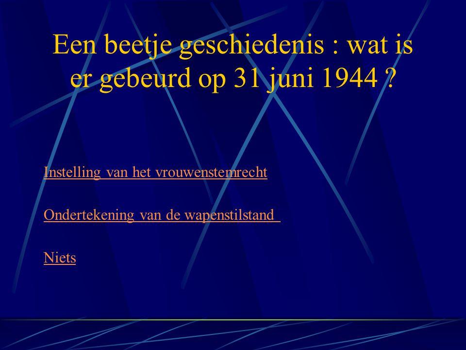 Een beetje geschiedenis : wat is er gebeurd op 31 juni 1944 ? Niets Instelling van het vrouwenstemrecht Ondertekening van de wapenstilstand