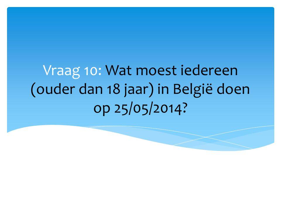 Vraag 10: Wat moest iedereen (ouder dan 18 jaar) in België doen op 25/05/2014