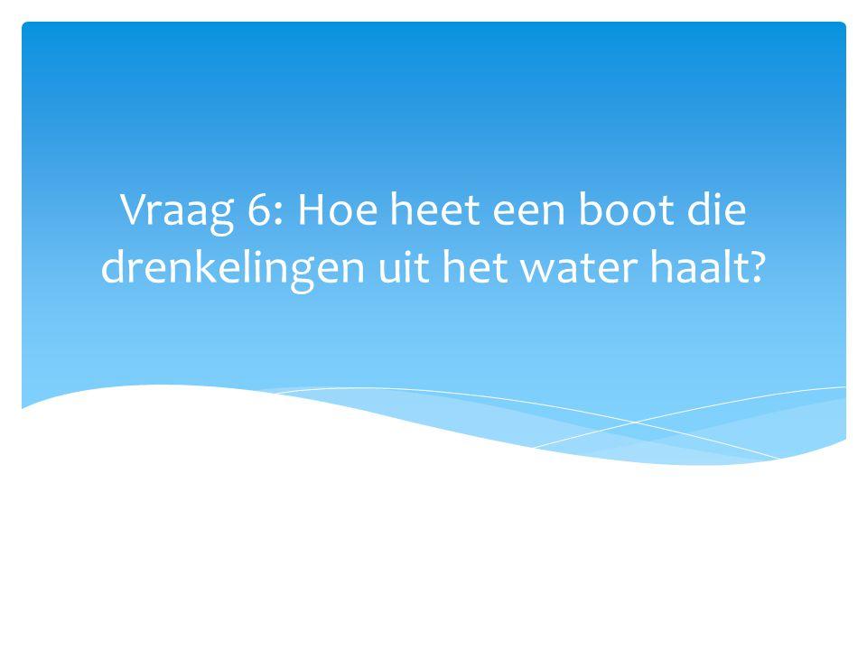 Vraag 6: Hoe heet een boot die drenkelingen uit het water haalt