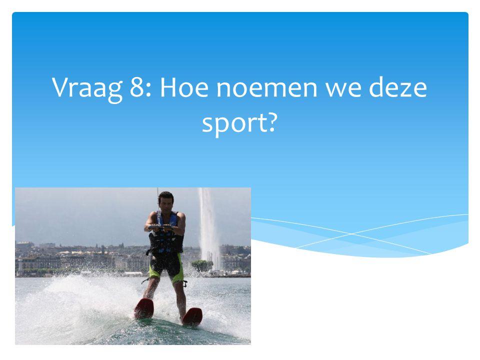 Vraag 8: Hoe noemen we deze sport