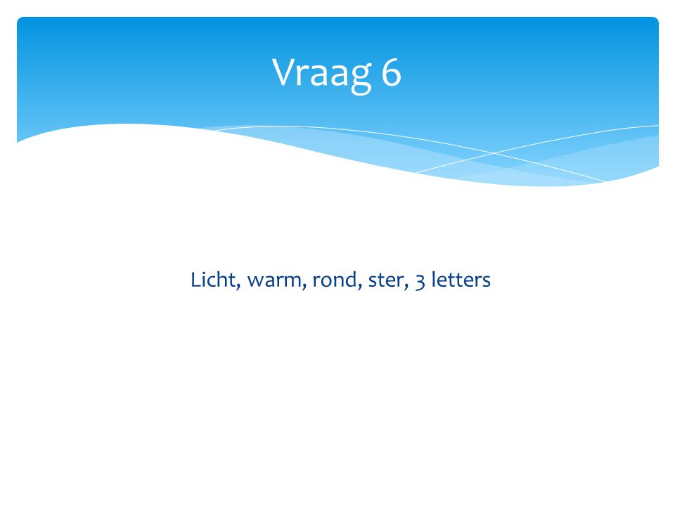 Vraag 6 Licht, warm, rond, ster, 3 letters
