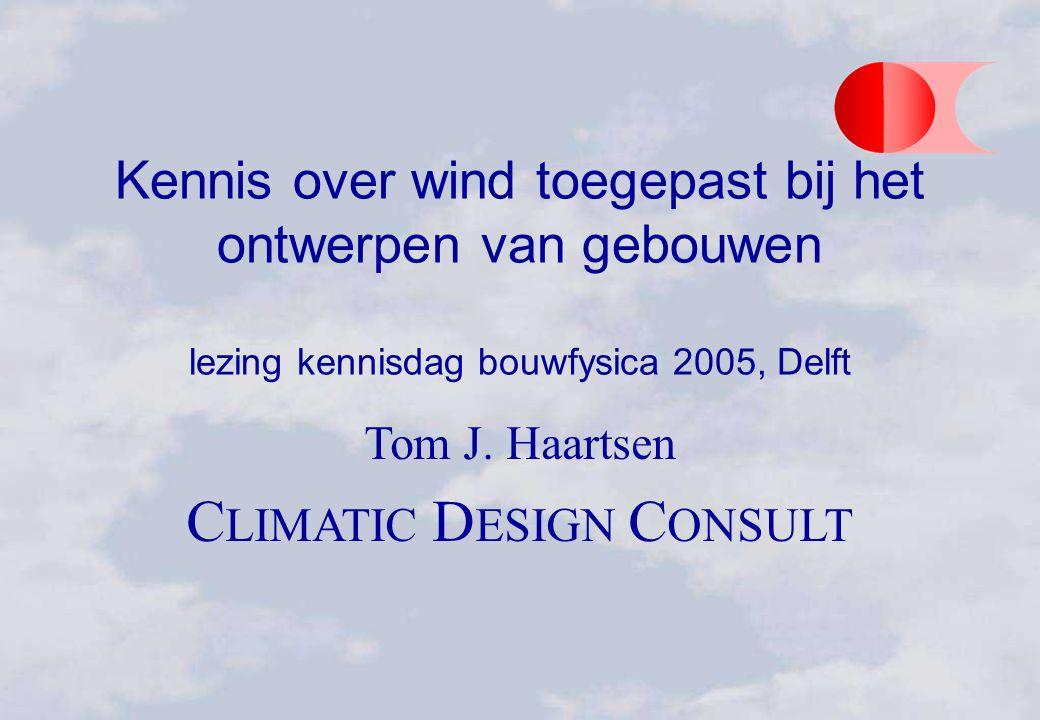 Kennis over wind toegepast bij het ontwerpen van gebouwen lezing kennisdag bouwfysica 2005, Delft Tom J. Haartsen C LIMATIC D ESIGN C ONSULT