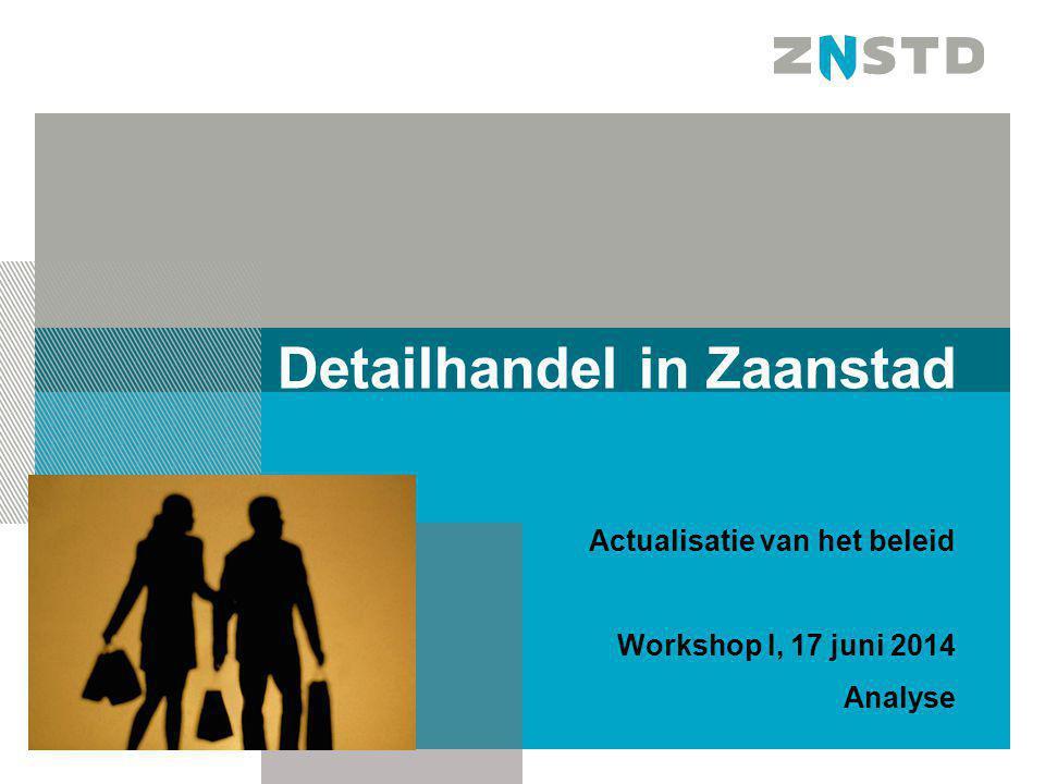 Detailhandel in Zaanstad Actualisatie van het beleid Workshop I, 17 juni 2014 Analyse