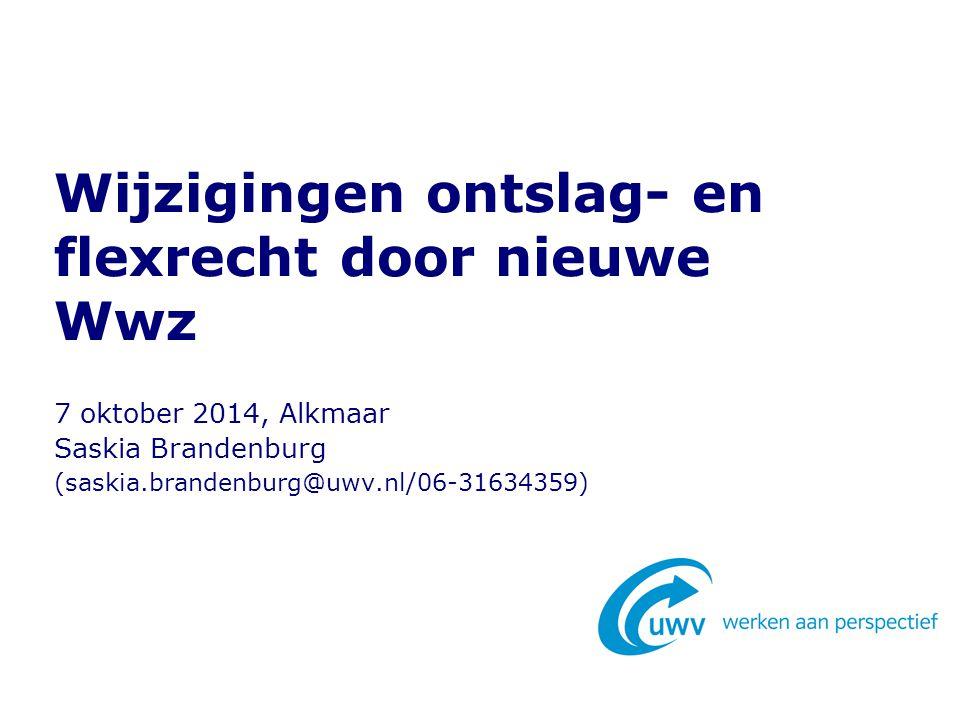 Wijzigingen ontslag- en flexrecht door nieuwe Wwz 7 oktober 2014, Alkmaar Saskia Brandenburg (saskia.brandenburg@uwv.nl/06-31634359)
