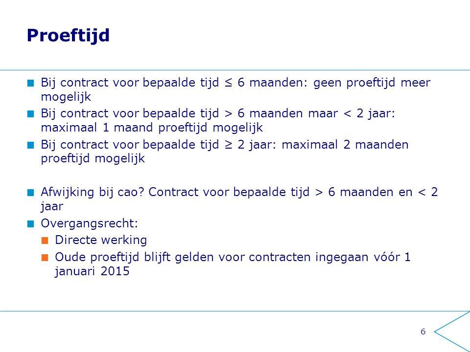 6 Proeftijd Bij contract voor bepaalde tijd ≤ 6 maanden: geen proeftijd meer mogelijk Bij contract voor bepaalde tijd > 6 maanden maar < 2 jaar: maxim