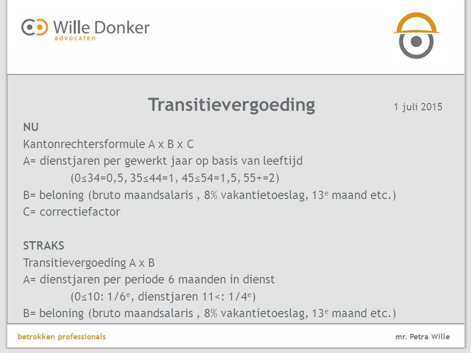 NU Kantonrechtersformule A x B x C A= dienstjaren per gewerkt jaar op basis van leeftijd (0≤34=0,5, 35≤44=1, 45≤54=1,5, 55+=2) B= beloning (bruto maandsalaris, 8% vakantietoeslag, 13 e maand etc.) C= correctiefactor STRAKS Transitievergoeding A x B A= dienstjaren per periode 6 maanden in dienst (0≤10: 1/6 e, dienstjaren 11<: 1/4 e ) B= beloning (bruto maandsalaris, 8% vakantietoeslag, 13 e maand etc.) Transitievergoeding mr.