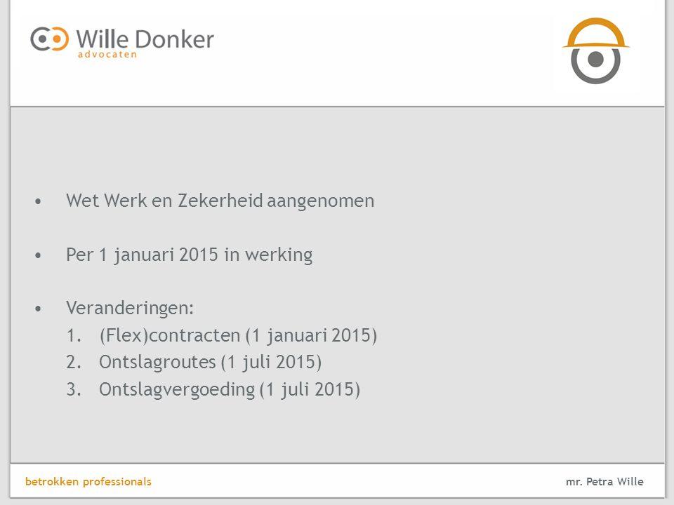 Wet Werk en Zekerheid aangenomen Per 1 januari 2015 in werking Veranderingen: 1.(Flex)contracten (1 januari 2015) 2.Ontslagroutes (1 juli 2015) 3.Ontslagvergoeding (1 juli 2015) mr.