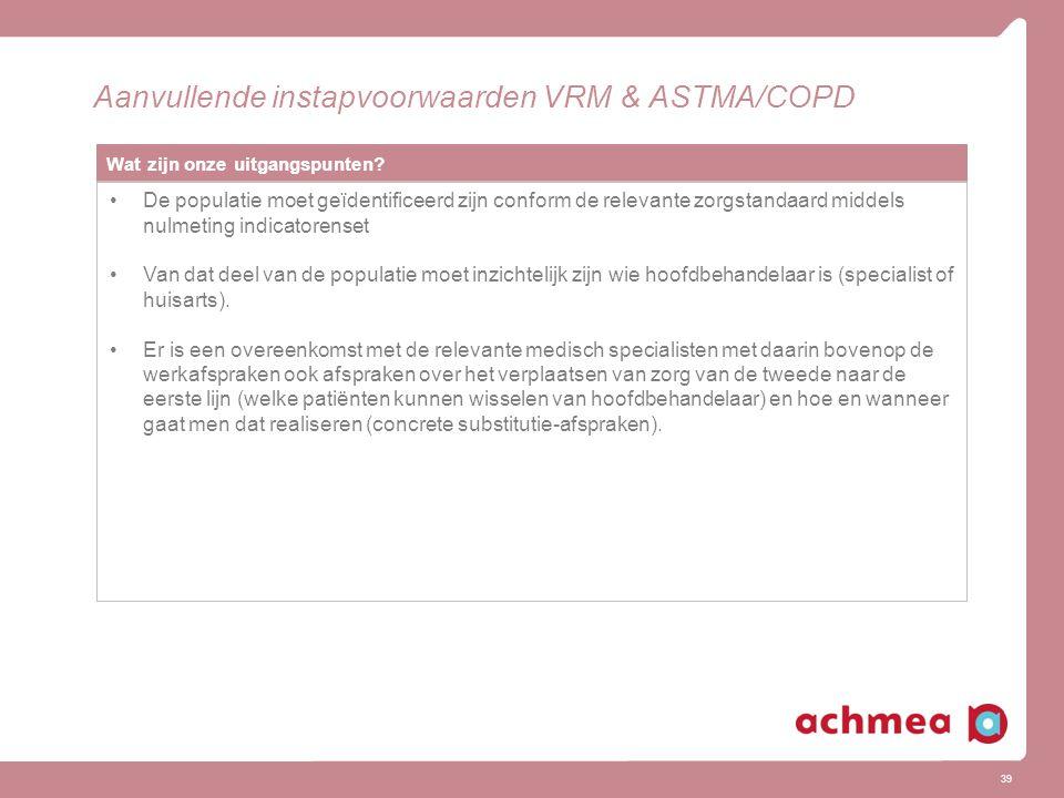 39 Aanvullende instapvoorwaarden VRM & ASTMA/COPD Wat zijn onze uitgangspunten? De populatie moet geïdentificeerd zijn conform de relevante zorgstanda