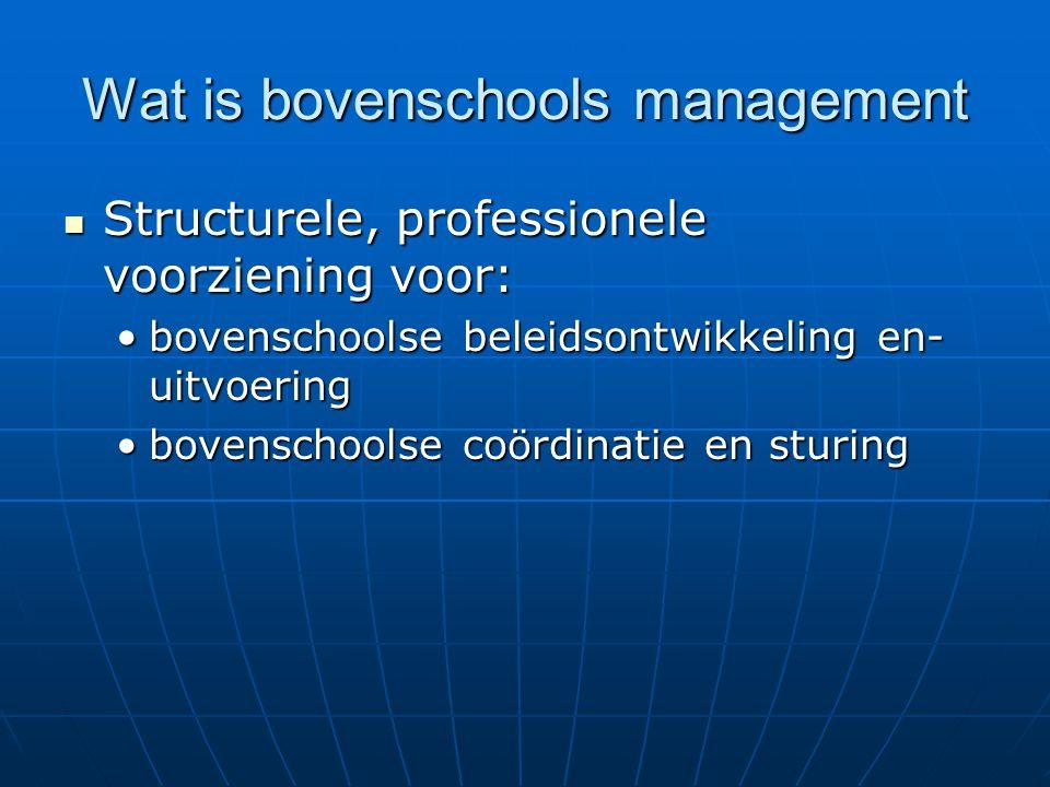 Wat is bovenschools management Structurele, professionele voorziening voor: Structurele, professionele voorziening voor: bovenschoolse beleidsontwikkeling en- uitvoeringbovenschoolse beleidsontwikkeling en- uitvoering bovenschoolse coördinatie en sturingbovenschoolse coördinatie en sturing