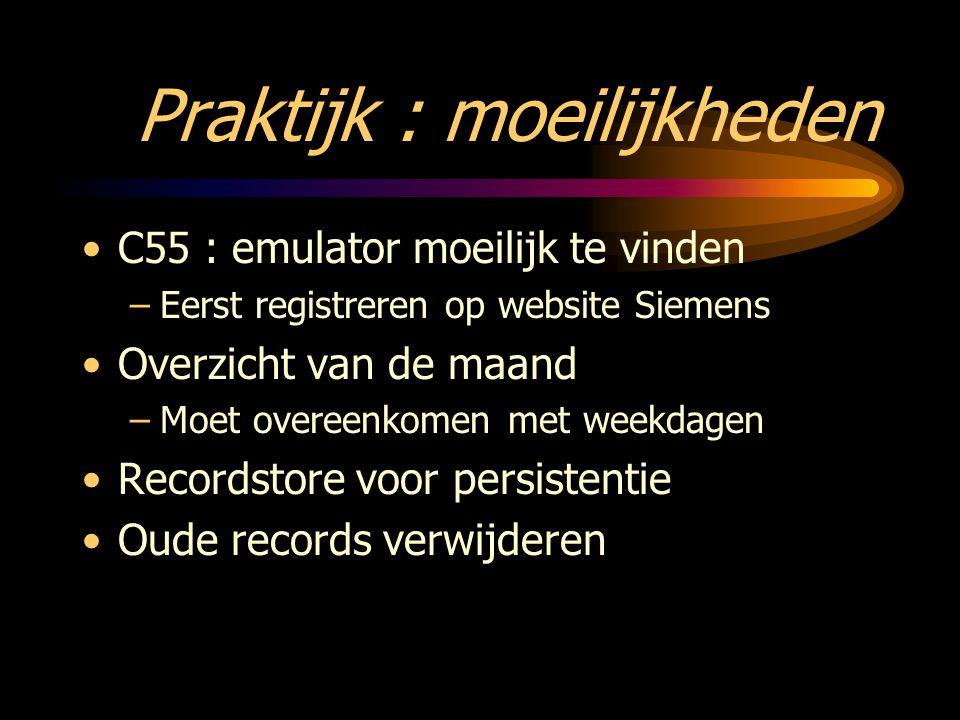 Praktijk : moeilijkheden C55 : emulator moeilijk te vinden –Eerst registreren op website Siemens Overzicht van de maand –Moet overeenkomen met weekdagen Recordstore voor persistentie Oude records verwijderen