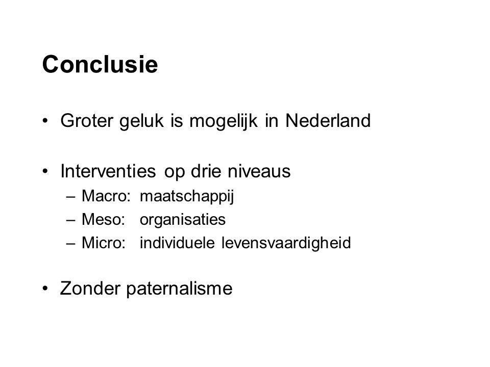 Conclusie Groter geluk is mogelijk in Nederland Interventies op drie niveaus –Macro: maatschappij –Meso: organisaties –Micro:individuele levensvaardigheid Zonder paternalisme
