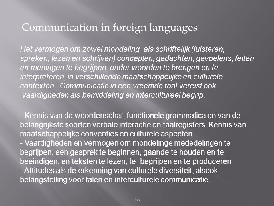 Communication in foreign languages 16 Het vermogen om zowel mondeling als schriftelijk (luisteren, spreken, lezen en schrijven) concepten, gedachten,