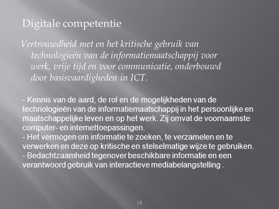 Digitale competentie 18 Vertrouwdheid met en het kritische gebruik van technologieën van de informatiemaatschappij voor werk, vrije tijd en voor commu
