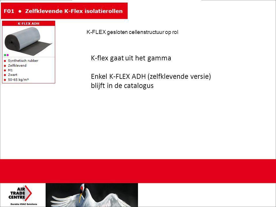 K-flex gaat uit het gamma Enkel K-FLEX ADH (zelfklevende versie) blijft in de catalogus K-FLEX gesloten cellenstructuur op rol