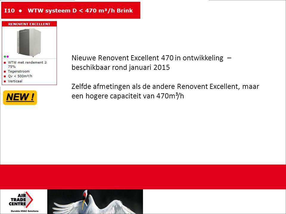 Nieuwe Renovent Excellent 470 in ontwikkeling – beschikbaar rond januari 2015 Zelfde afmetingen als de andere Renovent Excellent, maar een hogere capaciteit van 470m³/h NEW !