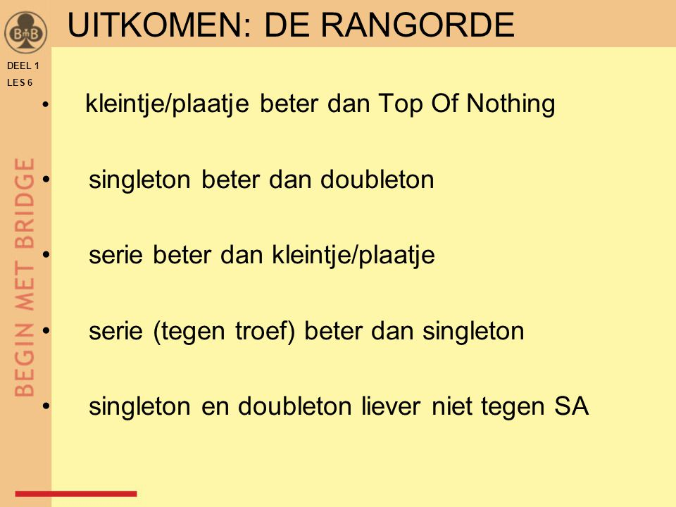 kleintje/plaatje beter dan Top Of Nothing singleton beter dan doubleton serie beter dan kleintje/plaatje serie (tegen troef) beter dan singleton singl