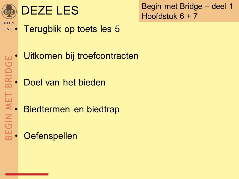 DEZE LES Terugblik op toets les 5 Uitkomen bij troefcontracten Doel van het bieden Biedtermen en biedtrap Oefenspellen DEEL 1 LES 6 Begin met Bridge –