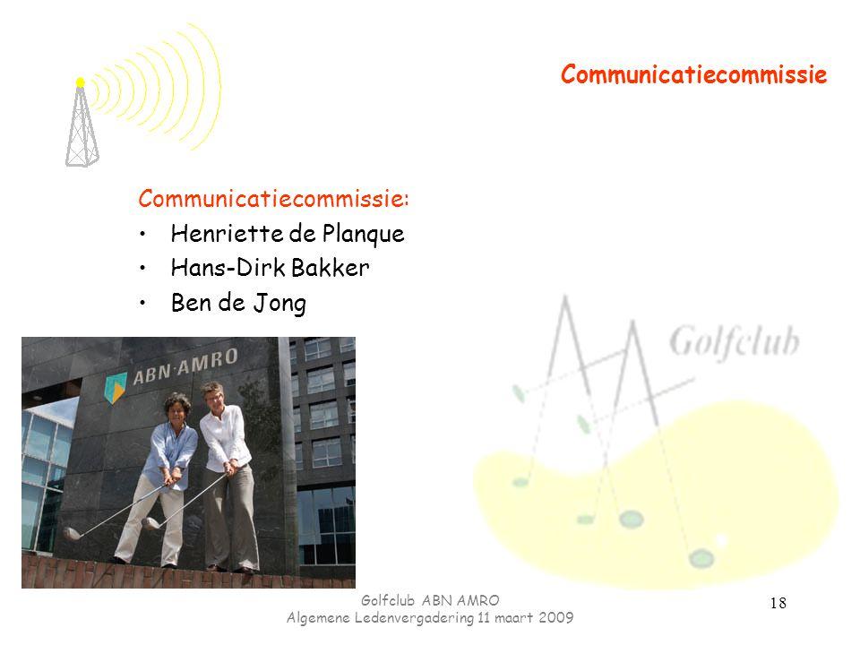 Golfclub ABN AMRO Algemene Ledenvergadering 11 maart 2009 18 Communicatiecommissie Communicatiecommissie: Henriette de Planque Hans-Dirk Bakker Ben de