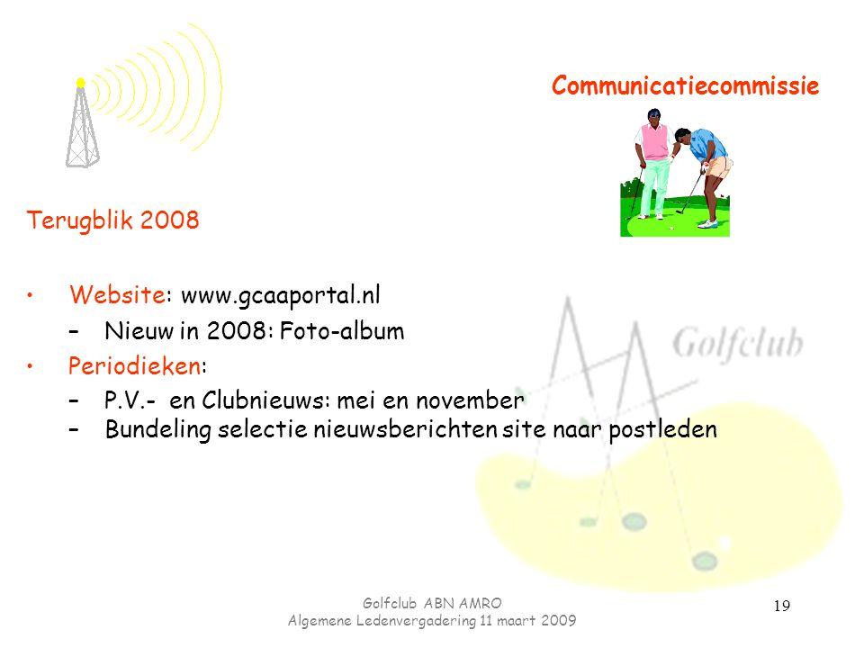 Golfclub ABN AMRO Algemene Ledenvergadering 11 maart 2009 19 Communicatiecommissie Terugblik 2008 Website: www.gcaaportal.nl –Nieuw in 2008: Foto-albu