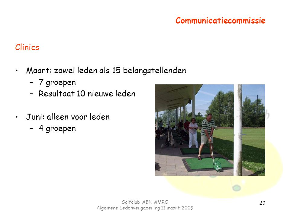 Golfclub ABN AMRO Algemene Ledenvergadering 11 maart 2009 20 Communicatiecommissie Clinics Maart: zowel leden als 15 belangstellenden –7 groepen –Resu