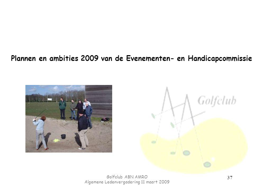 Golfclub ABN AMRO Algemene Ledenvergadering 11 maart 2009 37 Plannen en ambities 2009 van de Evenementen- en Handicapcommissie