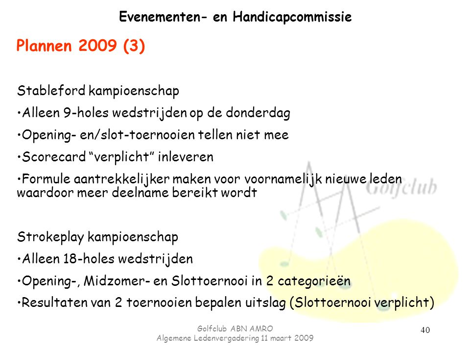 Golfclub ABN AMRO Algemene Ledenvergadering 11 maart 2009 40 Evenementen- en Handicapcommissie Plannen 2009 (3) Stableford kampioenschap Alleen 9-hole