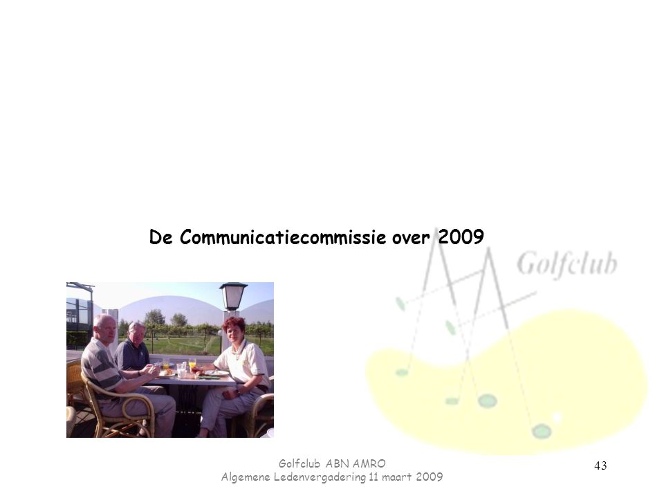 Golfclub ABN AMRO Algemene Ledenvergadering 11 maart 2009 43 De Communicatiecommissie over 2009