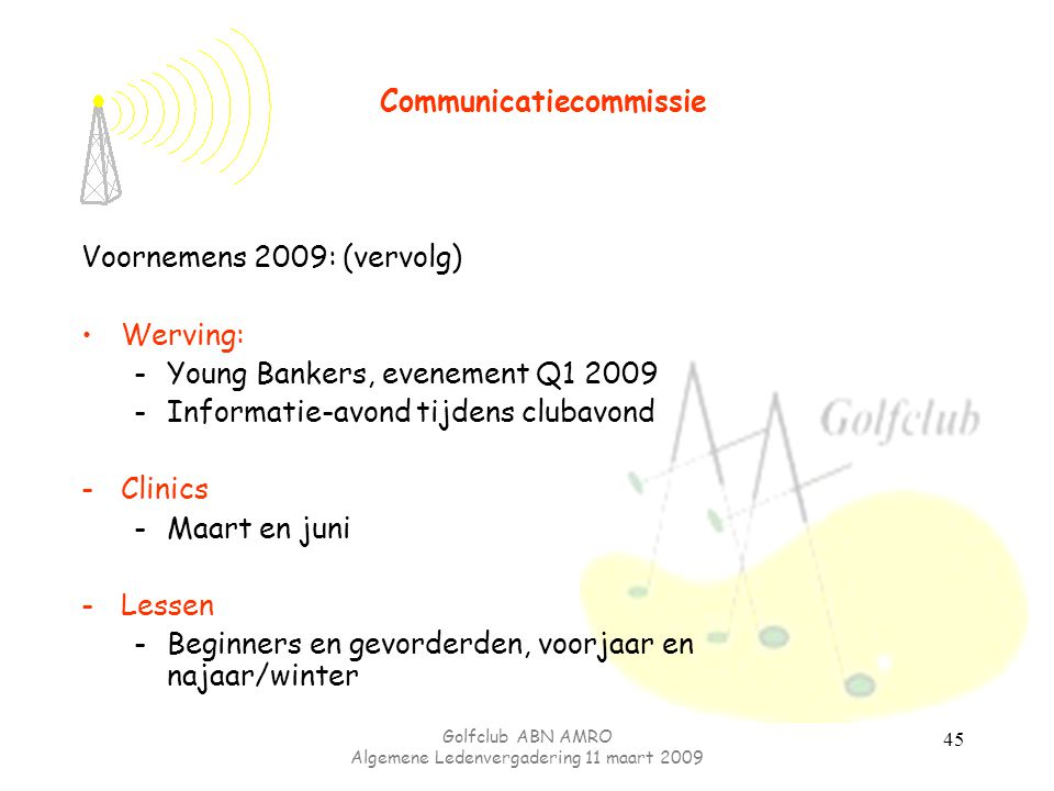 Golfclub ABN AMRO Algemene Ledenvergadering 11 maart 2009 45 Voornemens 2009: (vervolg) Werving: -Young Bankers, evenement Q1 2009 -Informatie-avond t