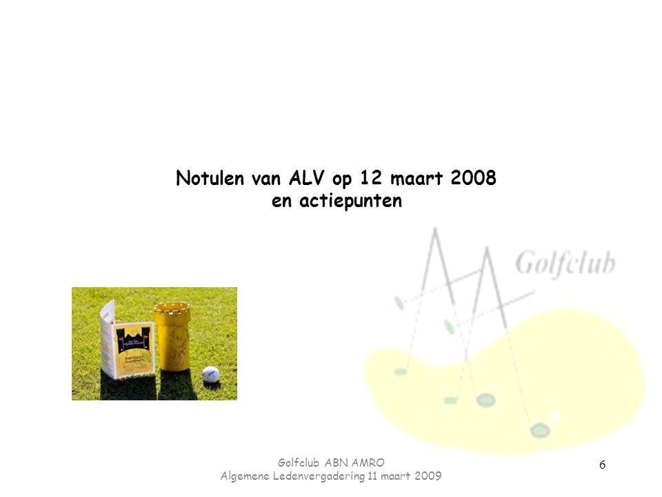 Golfclub ABN AMRO Algemene Ledenvergadering 11 maart 2009 6 Notulen van ALV op 12 maart 2008 en actiepunten
