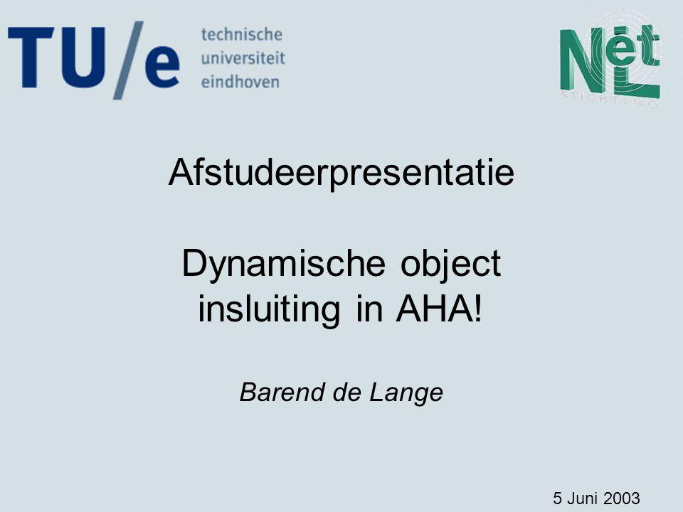 Afstudeerpresentatie Dynamische object insluiting in AHA! Barend de Lange 5 Juni 2003