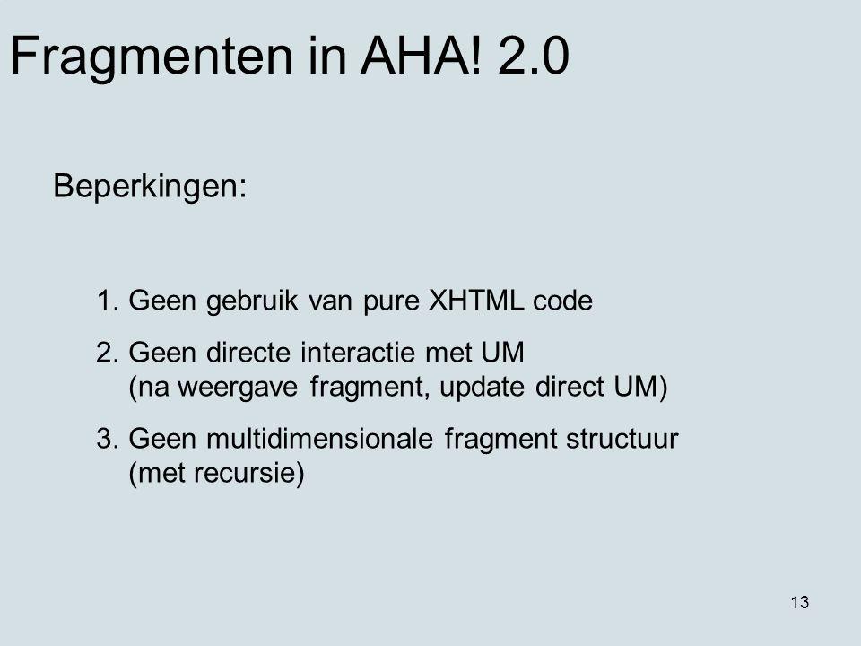 13 Fragmenten in AHA! 2.0 Beperkingen: 1.Geen gebruik van pure XHTML code 2.Geen directe interactie met UM (na weergave fragment, update direct UM) 3.