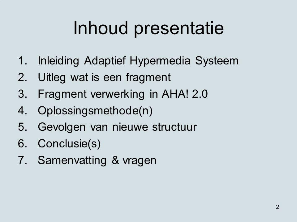 2 Inhoud presentatie 1.Inleiding Adaptief Hypermedia Systeem 2.Uitleg wat is een fragment 3.Fragment verwerking in AHA! 2.0 4.Oplossingsmethode(n) 5.G