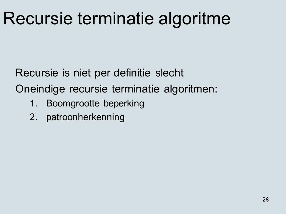 28 Recursie terminatie algoritme Recursie is niet per definitie slecht Oneindige recursie terminatie algoritmen: 1.Boomgrootte beperking 2.patroonherk