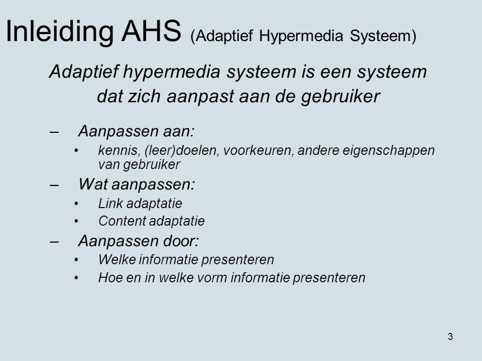 3 Adaptief hypermedia systeem is een systeem dat zich aanpast aan de gebruiker –Aanpassen aan: kennis, (leer)doelen, voorkeuren, andere eigenschappen van gebruiker –Wat aanpassen: Link adaptatie Content adaptatie –Aanpassen door: Welke informatie presenteren Hoe en in welke vorm informatie presenteren Inleiding AHS (Adaptief Hypermedia Systeem)