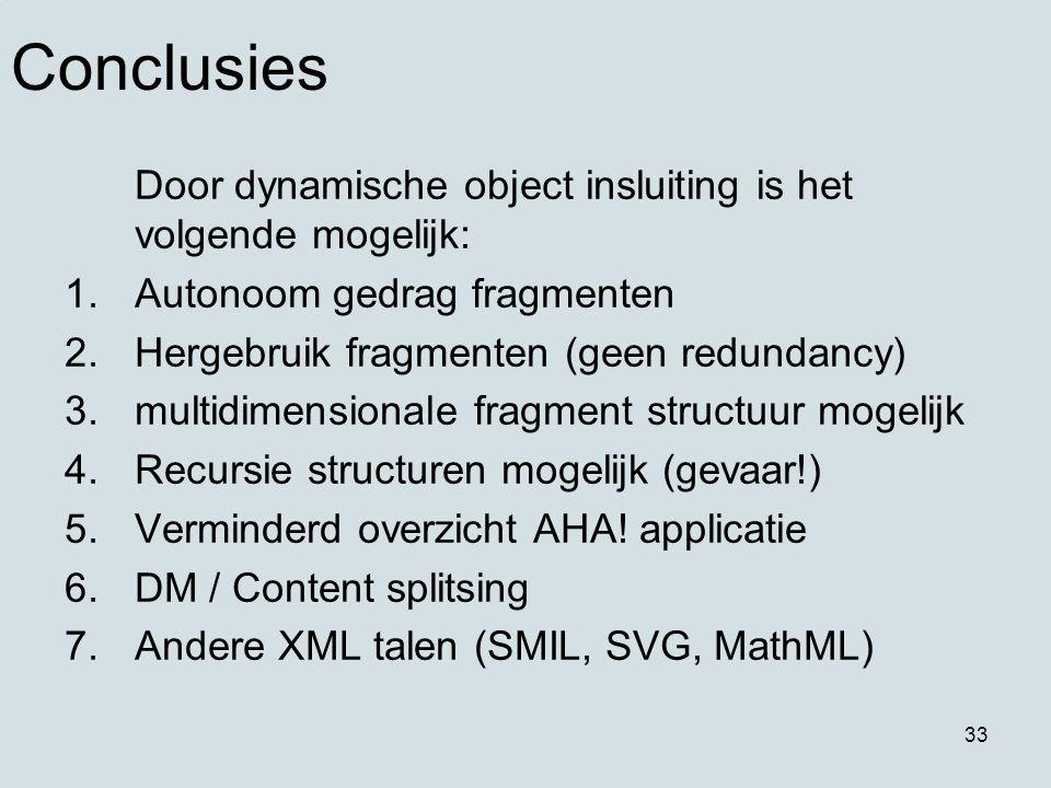33 Conclusies Door dynamische object insluiting is het volgende mogelijk: 1.Autonoom gedrag fragmenten 2.Hergebruik fragmenten (geen redundancy) 3.multidimensionale fragment structuur mogelijk 4.Recursie structuren mogelijk (gevaar!) 5.Verminderd overzicht AHA.