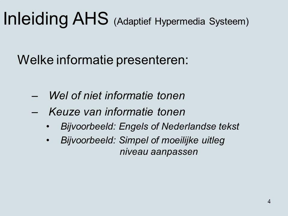 4 Welke informatie presenteren: –Wel of niet informatie tonen –Keuze van informatie tonen Bijvoorbeeld: Engels of Nederlandse tekst Bijvoorbeeld: Simpel of moeilijke uitleg niveau aanpassen Inleiding AHS (Adaptief Hypermedia Systeem)