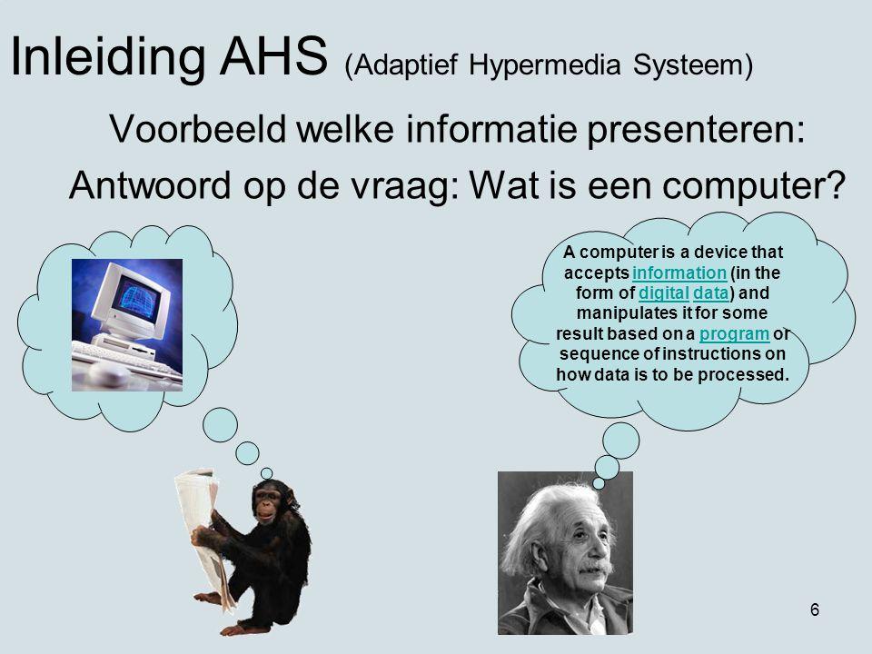 6 Voorbeeld welke informatie presenteren: Antwoord op de vraag: Wat is een computer? Inleiding AHS (Adaptief Hypermedia Systeem) A computer is a devic