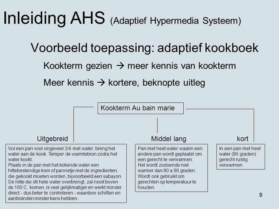 9 Voorbeeld toepassing: adaptief kookboek Inleiding AHS (Adaptief Hypermedia Systeem) Kookterm gezien  meer kennis van kookterm Meer kennis  kortere