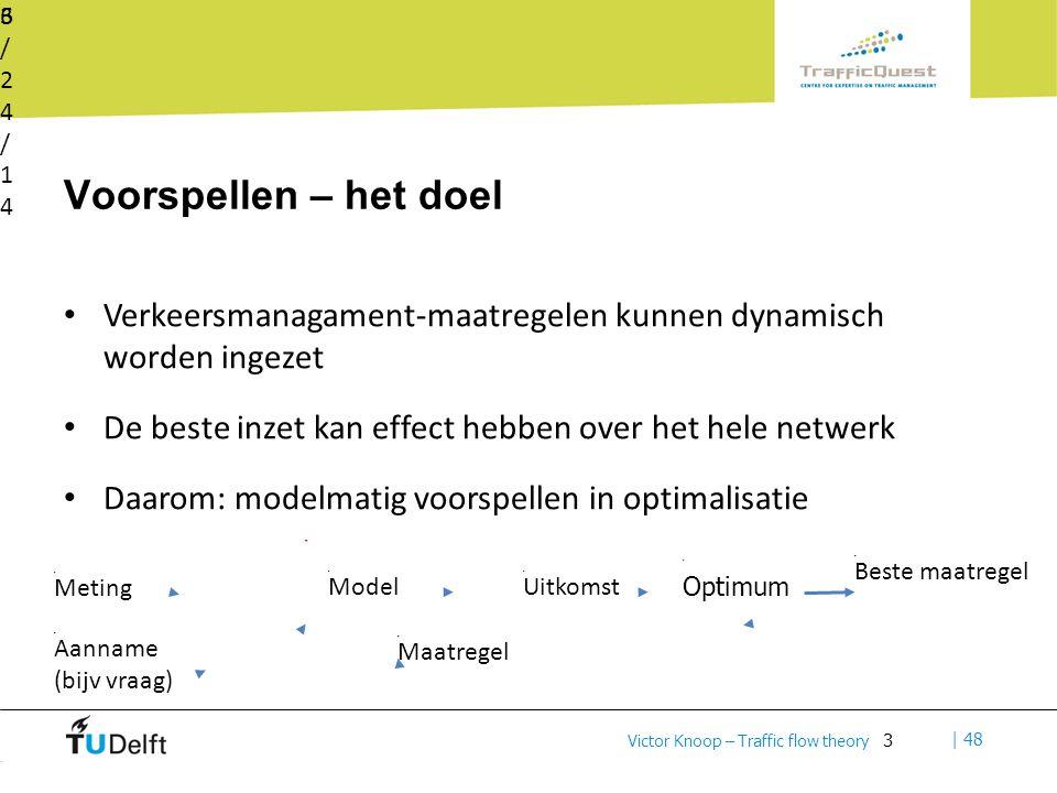 3 | 48 Victor Knoop – Traffic flow theory Voorspellen – het doel Verkeersmanagament-maatregelen kunnen dynamisch worden ingezet De beste inzet kan effect hebben over het hele netwerk Daarom: modelmatig voorspellen in optimalisatie 6/24/146/24/14 3 Model Maatregel Uitkomst Meting Aanname (bijv vraag) Optimum Beste maatregel