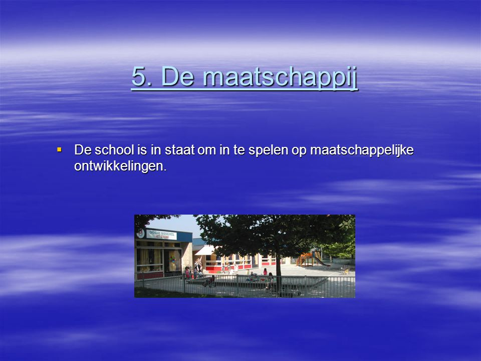 5. De maatschappij  De school is in staat om in te spelen op maatschappelijke ontwikkelingen.