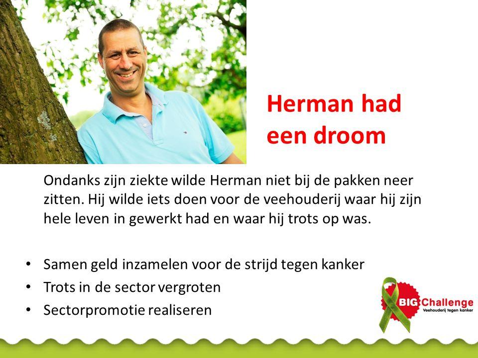 Herman had een droom Ondanks zijn ziekte wilde Herman niet bij de pakken neer zitten. Hij wilde iets doen voor de veehouderij waar hij zijn hele leven