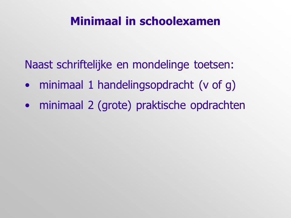 Minimaal in schoolexamen Naast schriftelijke en mondelinge toetsen: minimaal 1 handelingsopdracht (v of g) minimaal 2 (grote) praktische opdrachten