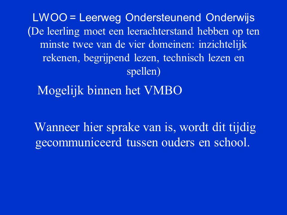 LWOO = Leerweg Ondersteunend Onderwijs ( De leerling moet een leerachterstand hebben op ten minste twee van de vier domeinen: inzichtelijk rekenen, begrijpend lezen, technisch lezen en spellen) Mogelijk binnen het VMBO Wanneer hier sprake van is, wordt dit tijdig gecommuniceerd tussen ouders en school.