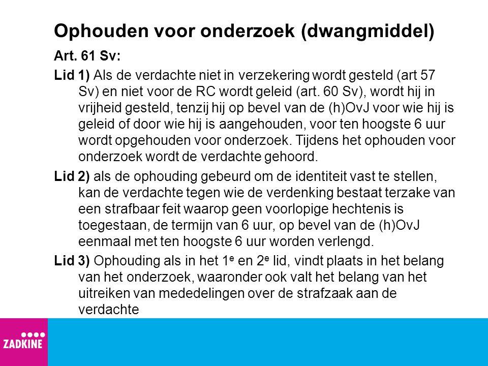 Ophouden voor onderzoek (dwangmiddel) Art. 61 Sv: Lid 1) Als de verdachte niet in verzekering wordt gesteld (art 57 Sv) en niet voor de RC wordt gelei